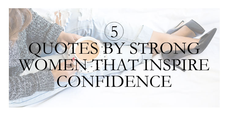 5 Quotes by Strong Women That Inspire Self Confidence